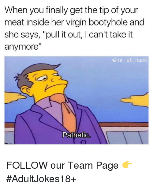 """Finals, Memes, and Virgin: When you finally get the tip of your  meat inside her virgin bootyhole and  she says, """"pull it out, l can't take it  anymore""""  @mr left hand  Pathetic FOLLOW our Team Page 👉 #AdultJokes18+"""