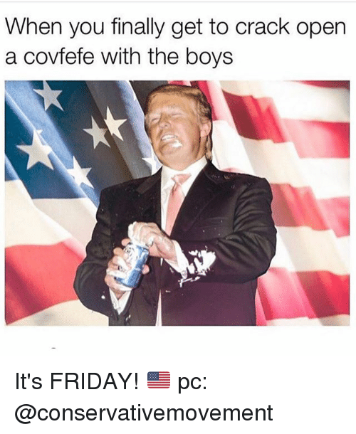 Friday, It's Friday, and Memes: When you finally get to crack open  a covfefe with the boys It's FRIDAY! 🇺🇸 pc: @conservativemovement