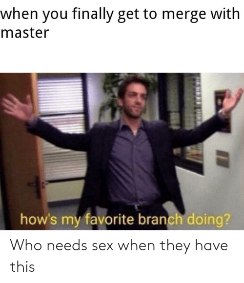 branch: when you finally get to merge with  master  how's my favorite branch doing?  п Who needs sex when they have this