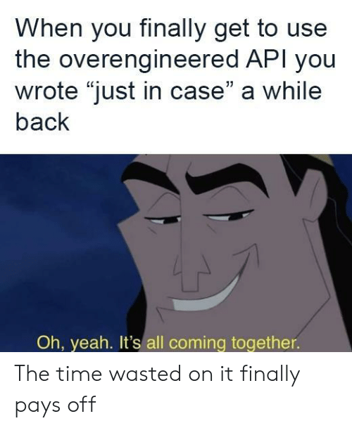 """Pays: When you finally get to use  the overengineered API you  wrote """"just in case"""" a while  back  Oh, yeah. It's all coming together. The time wasted on it finally pays off"""