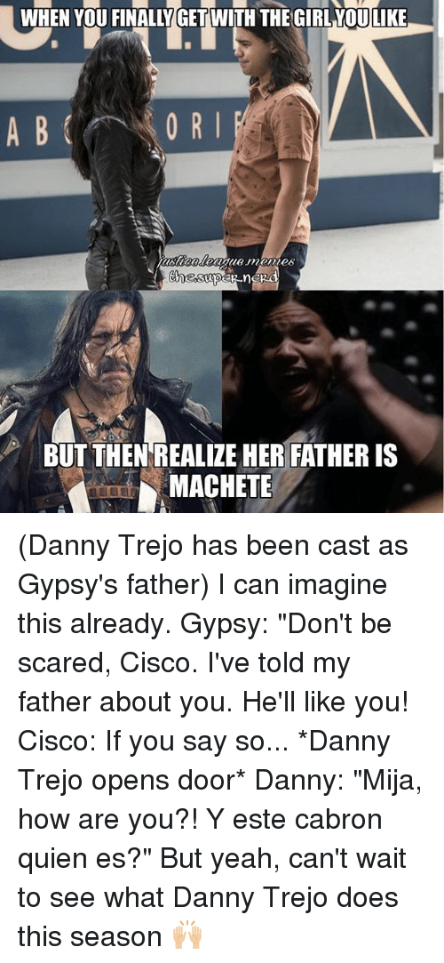 """Cabrons: WHEN YOU FINALLY GET WITH THE GIRL YOULIKE  0 R I  BUT THEN REALIZE HER FATHER IS  MACHETE (Danny Trejo has been cast as Gypsy's father) I can imagine this already. Gypsy: """"Don't be scared, Cisco. I've told my father about you. He'll like you! Cisco: If you say so... *Danny Trejo opens door* Danny: """"Mija, how are you?! Y este cabron quien es?"""" But yeah, can't wait to see what Danny Trejo does this season 🙌🏼"""