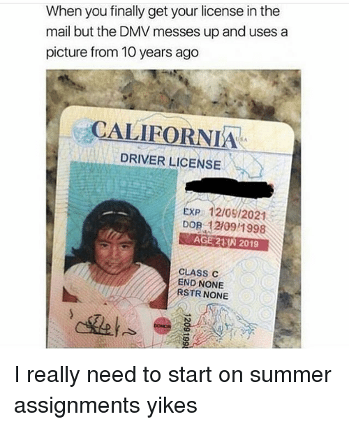 dobs: When you finally get your license in the  mail but the DMV messes up and uses a  picture from 10 years ago  CALIFORNIA  DRIVER LICENSE  USA  EXP 12/0912021  DOB 12109/1998  AGE 23N 2019  CLASS C  END NONE  RSTR NONE I really need to start on summer assignments yikes
