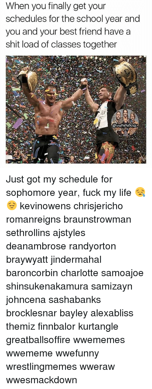 Best Friend, Life, and Memes: When you finally get your  schedules for the school year and  you and your best friend havea  shit load of classes together Just got my schedule for sophomore year, fuck my life 😪😔 kevinowens chrisjericho romanreigns braunstrowman sethrollins ajstyles deanambrose randyorton braywyatt jindermahal baroncorbin charlotte samoajoe shinsukenakamura samizayn johncena sashabanks brocklesnar bayley alexabliss themiz finnbalor kurtangle greatballsoffire wwememes wwememe wwefunny wrestlingmemes wweraw wwesmackdown