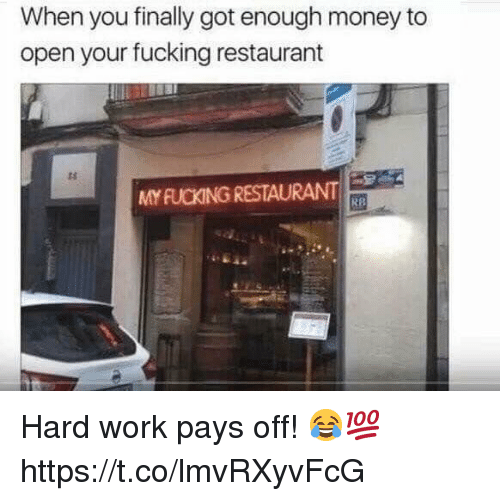 Got Enough: When you finally got enough money to  open your fucking restaurant  ts  MY FUCKING RESTAURANT  RB Hard work pays off! 😂💯 https://t.co/lmvRXyvFcG