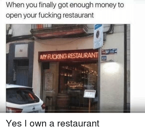 Got Enough: When you finally got enough money to  open your fucking restaurant  ts  MY FUCKING RESTAURANT  RB Yes I own a restaurant
