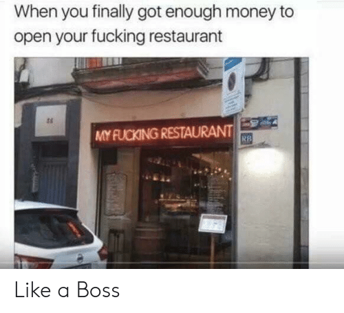 Got Enough: When you finally got enough money to  open your fucking restaurant  ts  MY FUCKING RESTAURANT  RB Like a Boss