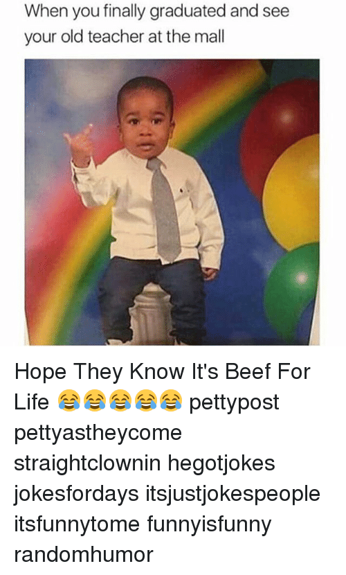 Beef: When you finally graduated and see  your old teacher at the mall Hope They Know It's Beef For Life 😂😂😂😂😂 pettypost pettyastheycome straightclownin hegotjokes jokesfordays itsjustjokespeople itsfunnytome funnyisfunny randomhumor