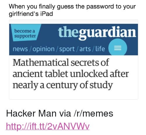 "Ipad, Life, and Memes: When you finally guess the password to your  girlfriend's iPad  theguardian  become a  supporter  news /opinion /sport/arts/life  Mathematical secrets of  ancient tablet unlocked after  nearly a century of study <p>Hacker Man via /r/memes <a href=""http://ift.tt/2vANVWv"">http://ift.tt/2vANVWv</a></p>"