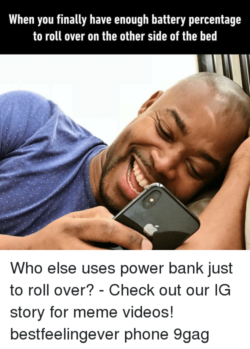 Meme Videos: When you finally have enough battery percentage  to roll over on the other side of the bed Who else uses power bank just to roll over? - Check out our IG story for meme videos! bestfeelingever phone 9gag