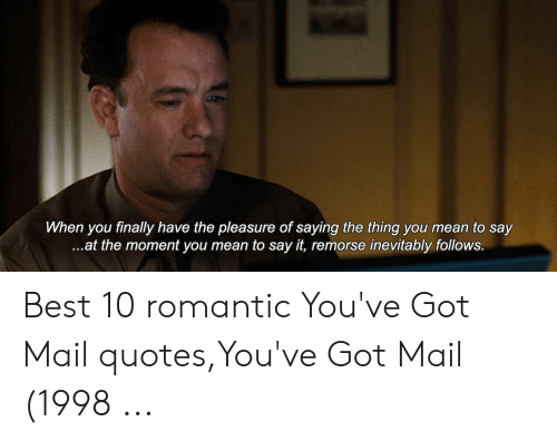 You Ve Got Mail Meme: When you finally have the pleasure of saying the thing you mean to say  ...at the moment you mean to say it, remorse inevitably follows. Best 10 romantic You've Got Mail quotes,You've Got Mail (1998 ...