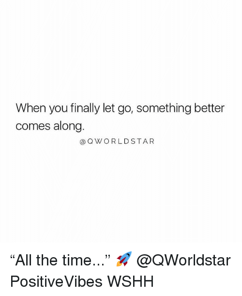 "Memes, Wshh, and Time: When you finally let go, something better  comes along.  aQWORLDSTAR ""All the time..."" 🚀 @QWorldstar PositiveVibes WSHH"