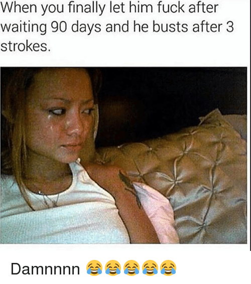 Damnnnn: When you finally let him fuck after  waiting 90 days and he busts after 3  strokes. Damnnnn 😂😂😂😂😂