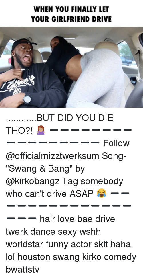 "did you die: WHEN YOU FINALLY LET  YOUR GIRLFRIEND DRIVE ............BUT DID YOU DIE THO?! 🤷🏽‍♀️ ➖➖➖➖➖➖➖➖➖➖➖➖➖➖➖➖➖ Follow @officialmizztwerksum Song- ""Swang & Bang"" by @kirkobangz Tag somebody who can't drive ASAP 😂 ➖➖➖➖➖➖➖➖➖➖➖➖➖➖➖➖➖ hair love bae drive twerk dance sexy wshh worldstar funny actor skit haha lol houston swang kirko comedy bwattstv"