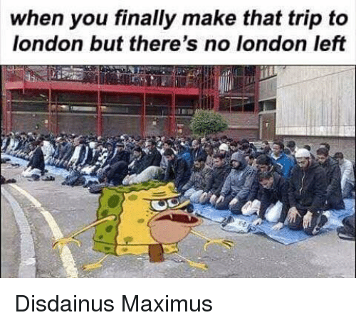 Maximus: when you finally make that trip to  london but there's no london left Disdainus Maximus