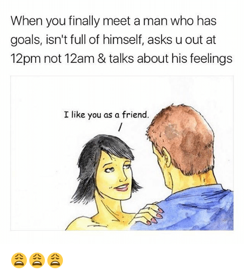 Goals, Memes, and Asks: When you finally meet a man who has  goals, isn't full of himself, asks u out at  12pm not 12am & talks about his feelings  I like you as a friend 😩😩😩