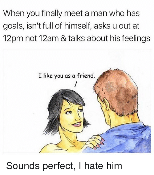 Goals, Memes, and Asks: When you finally meet a man who has  goals, isn't full of himself, asks u out at  12pm not 12am & talks about his feelings  I like you as a friend Sounds perfect, I hate him