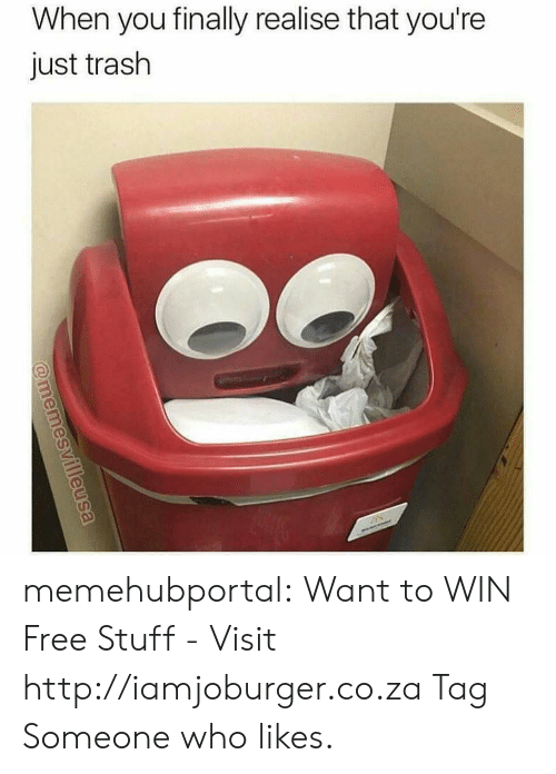 Free Stuff: When you finally realise that you're  just trash memehubportal:  Want to WIN Free Stuff - Visit http://iamjoburger.co.za Tag Someone who likes.