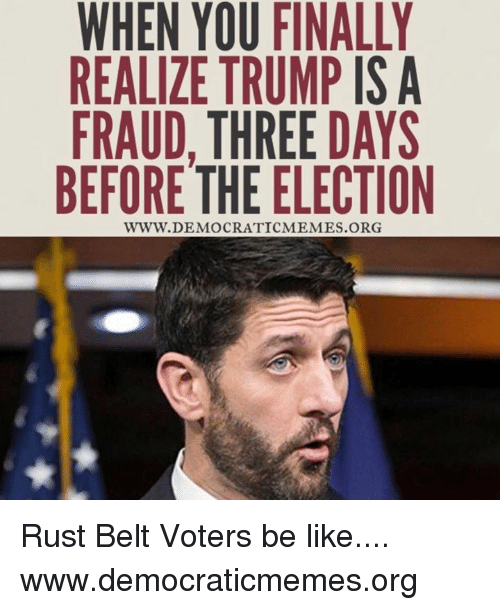 Democrat Memes: WHEN YOU FINALLY  REALIZE TRUMP IS A  FRAUD, THREE DAYS  BEFORE THE ELECTION  WWW. DEMOCRATIC MEMES.ORG Rust Belt Voters be like.... www.democraticmemes.org