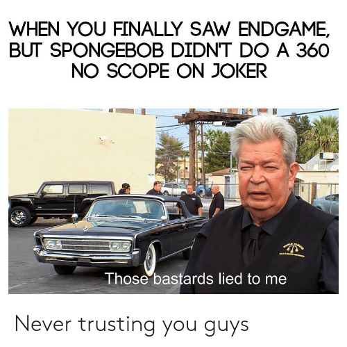 scope: WHEN YOU FINALLY SAW ENDGAME,  BUT SPONGEBOB DIDN'T DO A 360  NO SCOPE ON JOKER  Those bastards lied to me Never trusting you guys