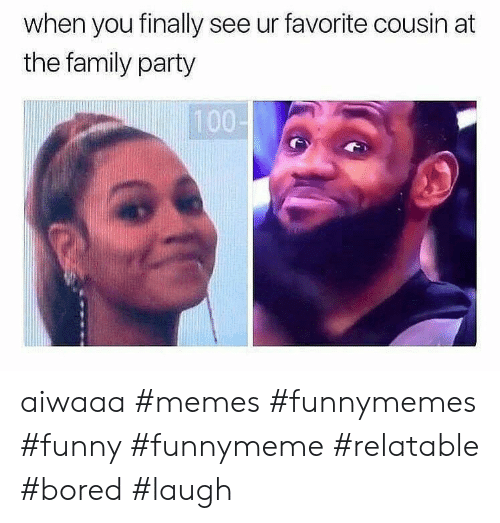 Funnymeme: when you finally see ur favorite cousin at  the family party  100- aiwaaa #memes #funnymemes #funny #funnymeme #relatable #bored #laugh