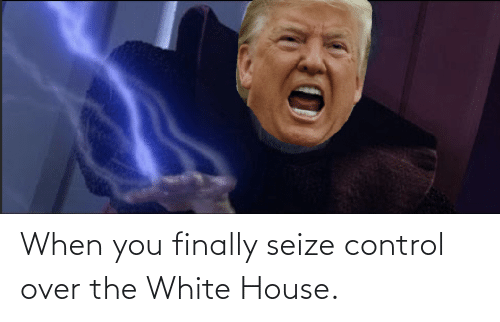 White House: When you finally seize control over the White House.