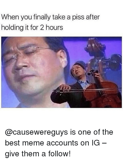Finals, Memes, and Best: When you finally take a piss after  holding it for 2 hours @causewereguys is one of the best meme accounts on IG – give them a follow!