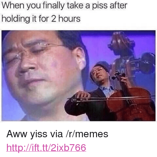 """aww yiss: When you finally take a piss after  holding it for 2 hours <p>Aww yiss via /r/memes <a href=""""http://ift.tt/2ixb766"""">http://ift.tt/2ixb766</a></p>"""