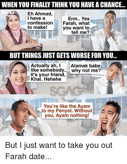 Ayam: WHEN YOU FINALLY THINK YOU HAVE A CHANCE..  Eh Ahmad,  I have a  confession  Erm.. Yes  Farah, what  you want to  el me?  to make!  BUT THINGS JUST GETS WORSE FOR YOU...  Actually ah, Alamak babe,  like somebody..why not me?  It's your friend,  Khai. Hehehe  You're like the Ayam  to my Penyet. Without!  you, Ayam nothing! But I just want to take you out Farah date...