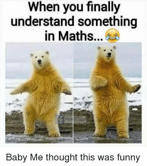 baby me: When you finally  understand something  in Maths... Baby Me thought this was funny