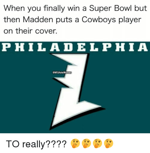 Dallas Cowboys, Nfl, and Super Bowl: When you finally win a Super Bowl but  then Madden puts a Cowboys player  on their cover.  PHIL ADELPHIA  NFLHateMemes TO really???? 🤔🤔🤔🤔