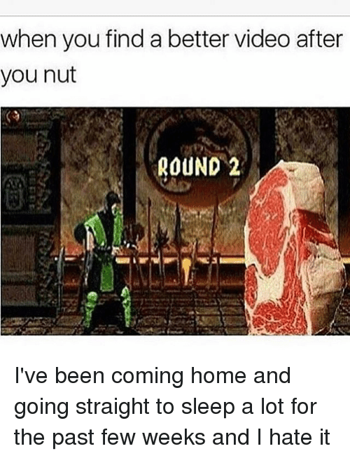 past-few-weeks: when you find a better video after  you nut  ROUND 2 I've been coming home and going straight to sleep a lot for the past few weeks and I hate it