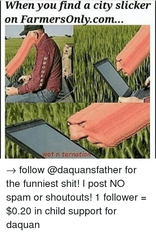 farmers only.com: When you find a city slicker  on Farmers only.com...  H  wot n ternation  WHO ts' → follow @daquansfather for the funniest shit! I post NO spam or shoutouts! 1 follower = $0.20 in child support for daquan