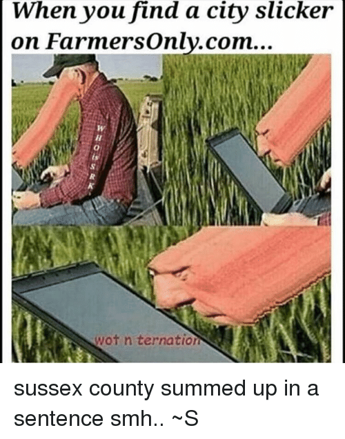 farmers only.com: When you find a city slicker  on Farmers only.com...  wot n ternation sussex county summed up in a sentence smh.. ~S