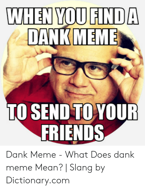 Where To Find Dank Memes: WHEN YOU FIND A  DANKMEME  TO SEND TO YOUR  FRIENDS Dank Meme - What Does dank meme Mean? | Slang by Dictionary.com