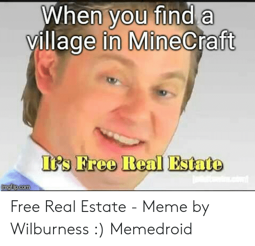 Estate Meme: When you find a  ft  village in MineCra  ItPs Free Real Estate  ea Free Real Estate - Meme by Wilburness :) Memedroid