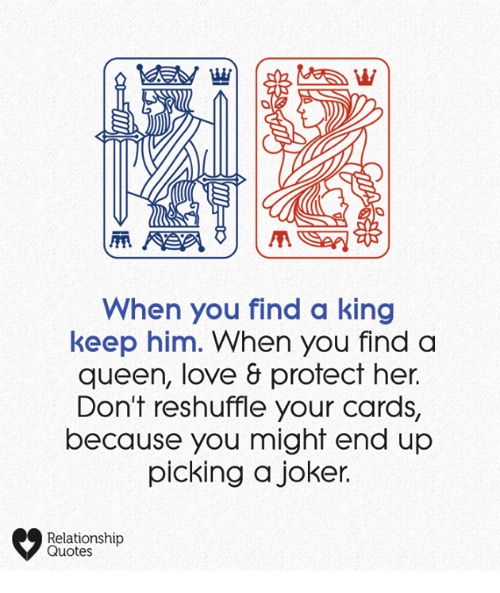 relationship quotes: When you find a king  keep him. When you finda  queen, love & protect her.  Don't reshuffle your cards,  because you might end up  picking a joker.  Relationship  Quotes