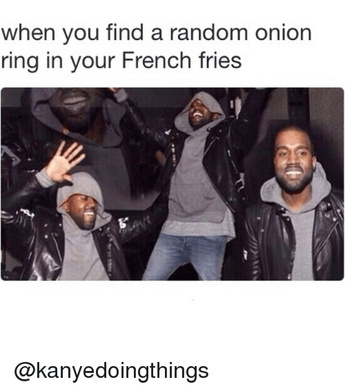Onion Ring: when you find a random onion  ring in your French fries @kanyedoingthings