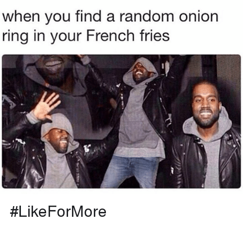 Onion Ring: when you find a random onion  ring in your French fries #LikeForMore