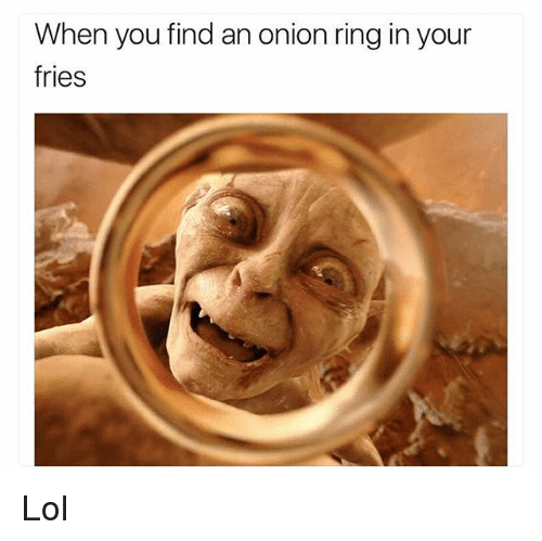 Onion Ring: When you find an onion ring in your  fries Lol