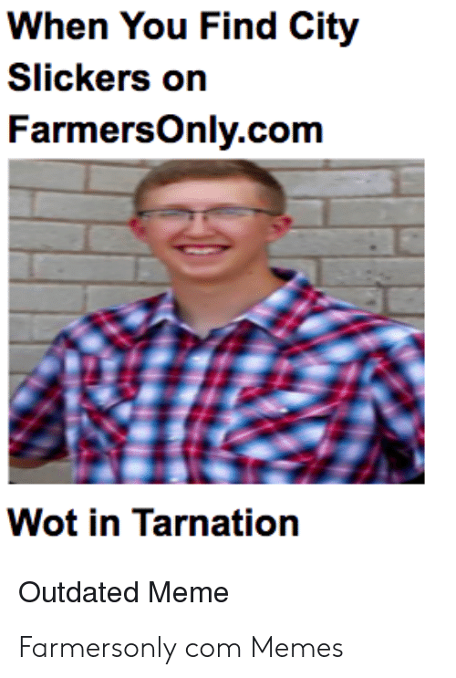 Farmersonly Com Meme: When You Find City  Slickers on  FarmersOnly.com  Wot in Tarnation  Outdated Meme Farmersonly com Memes