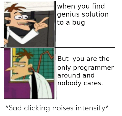 Intensify:  when you find  genius solution   to a bug   But you are the   only programmer   around and  nobody cares. *Sad clicking noises intensify*