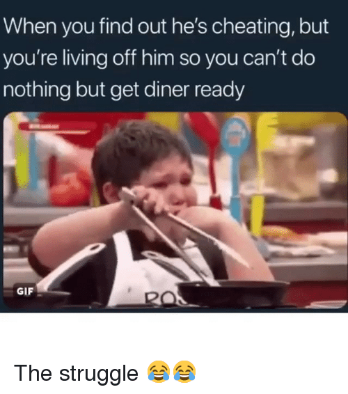 Cheating, Funny, and Gif: When you find out he's cheating, but  you're living off him so you can't do  nothing but get diner ready  GIF The struggle 😂😂
