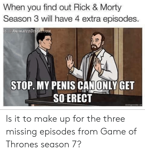 Game Of Thrones Season 7: When you find out Rick & Morty  Season 3 will have 4 extra episodes  -ANIMATEDDHSRETİON  STOP. MY PENIS CAN ONLY GET  SO ERECT Is it to make up for the three missing episodes from Game of Thrones season 7?