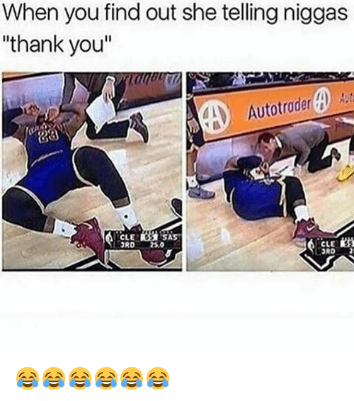 """Funny, Thank You, and Sas: When you find out she telling niggas  """"thank you""""  CLE  SAS  CLE  ORD 😂😂😂😂😂😂"""