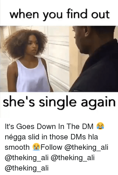 Down in the DM: when you find out  she's single again It's Goes Down In The DM 😂 négga slid in those DMs hla smooth 😭Follow @theking_ali @theking_ali @theking_ali @theking_ali