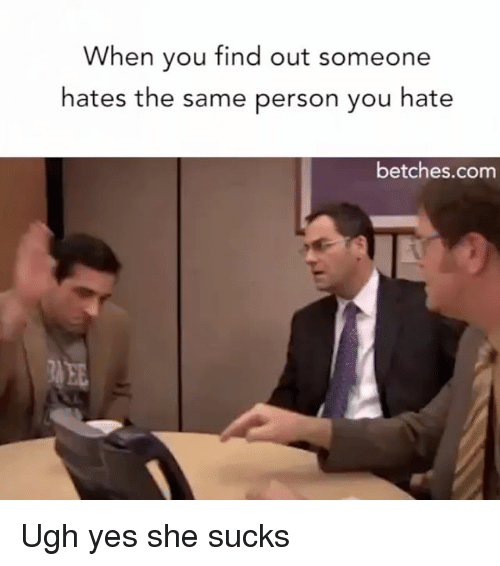 Girl Memes, Yes, and Com: When you find out someone  hates the same person you hate  betches.com Ugh yes she sucks