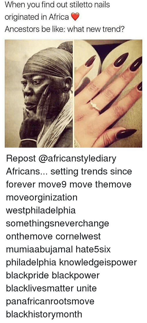 Memes, 🤖, and Move: When you find out stiletto nails  originated in Africa  Ancestors be like: what new trend? Repost @africanstylediary Africans... setting trends since forever move9 move themove moveorginization westphiladelphia somethingsneverchange onthemove cornelwest mumiaabujamal hate5six philadelphia knowledgeispower blackpride blackpower blacklivesmatter unite panafricanrootsmove blackhistorymonth