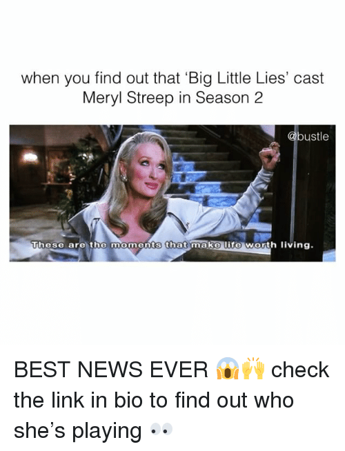 Life, Memes, and News: when you find out that Big Little Lies' cast  Meryl Streep in Season 2  bustle  These are the moments that make life worth living. BEST NEWS EVER 😱🙌 check the link in bio to find out who she's playing 👀