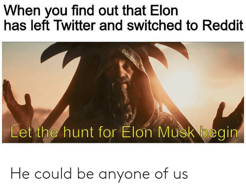 When You Find Out: When you find out that Elon  has left Twitter and switched to Reddit  Let the hunt for Elon Musk begin He could be anyone of us