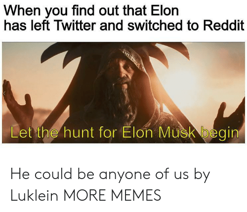 When You Find Out: When you find out that Elon  has left Twitter and switched to Reddit  Let the hunt for Elon Musk begin He could be anyone of us by Luklein MORE MEMES